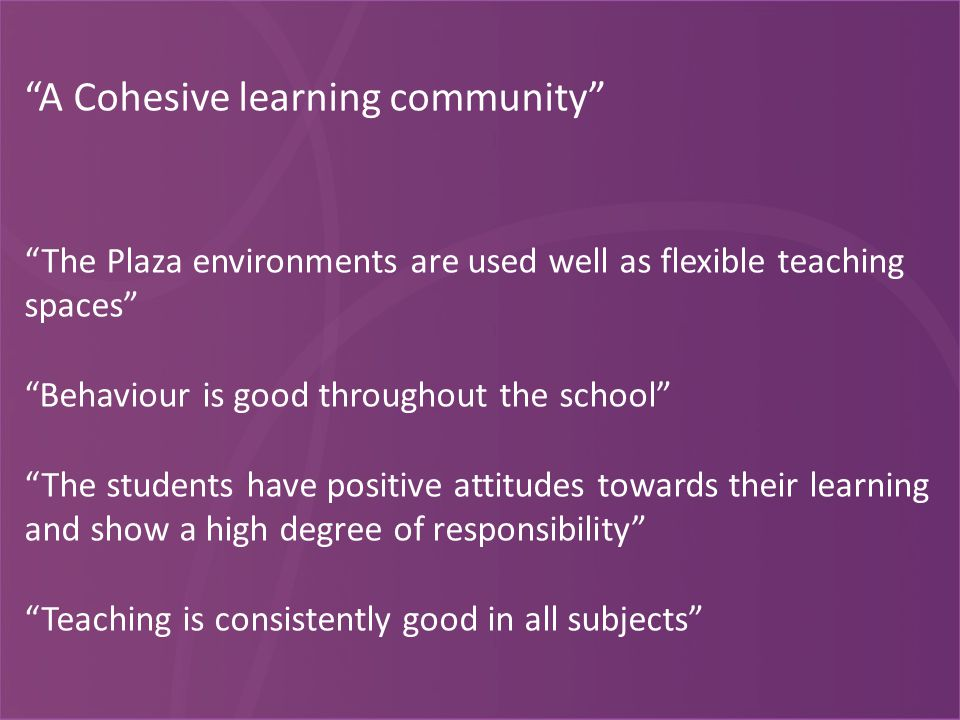 A Cohesive learning community The Plaza environments are used well as flexible teaching spaces Behaviour is good throughout the school The students have positive attitudes towards their learning and show a high degree of responsibility Teaching is consistently good in all subjects