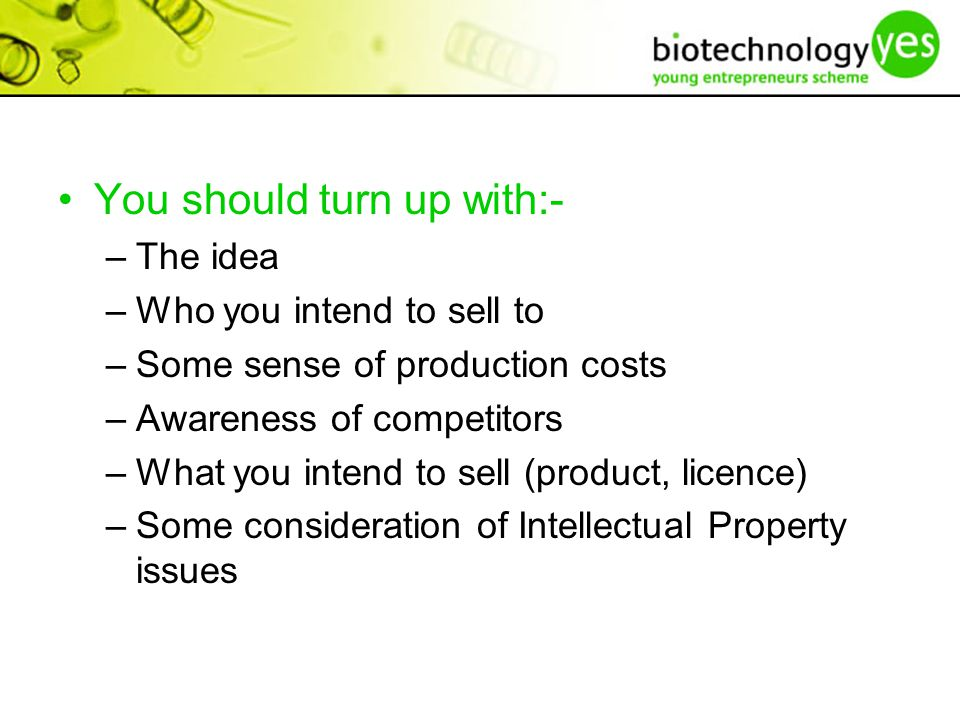 You should turn up with:- –The idea –Who you intend to sell to –Some sense of production costs –Awareness of competitors –What you intend to sell (product, licence) –Some consideration of Intellectual Property issues