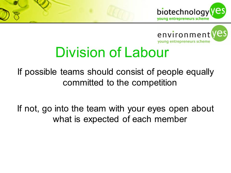 Division of Labour If possible teams should consist of people equally committed to the competition If not, go into the team with your eyes open about what is expected of each member
