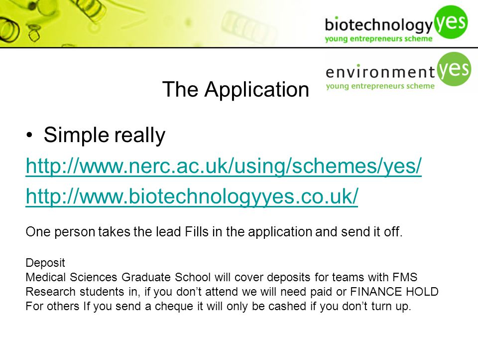 The Application Simple really http://www.nerc.ac.uk/using/schemes/yes/ http://www.biotechnologyyes.co.uk/ One person takes the lead Fills in the application and send it off.