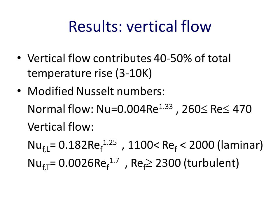Results: vertical flow Vertical flow contributes 40-50% of total temperature rise (3-10K) Modified Nusselt numbers: Normal flow: Nu=0.004Re 1.33, 260  Re  470 Vertical flow: Nu f,L = 0.182Re f 1.25, 1100< Re f < 2000 (laminar) Nu f,T = 0.0026Re f 1.7, Re f  2300 (turbulent)