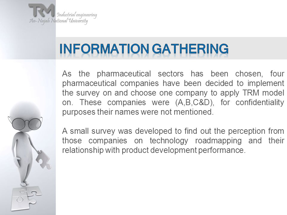 As the pharmaceutical sectors has been chosen, four pharmaceutical companies have been decided to implement the survey on and choose one company to apply TRM model on.