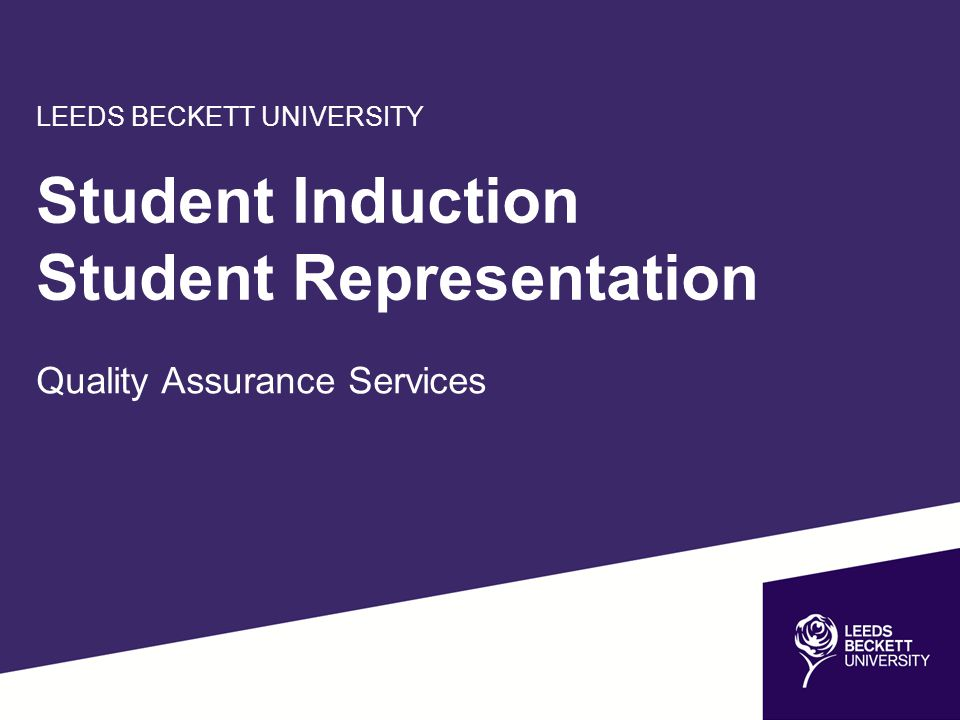 LEEDS BECKETT UNIVERSITY Student Induction Student Representation Quality Assurance Services