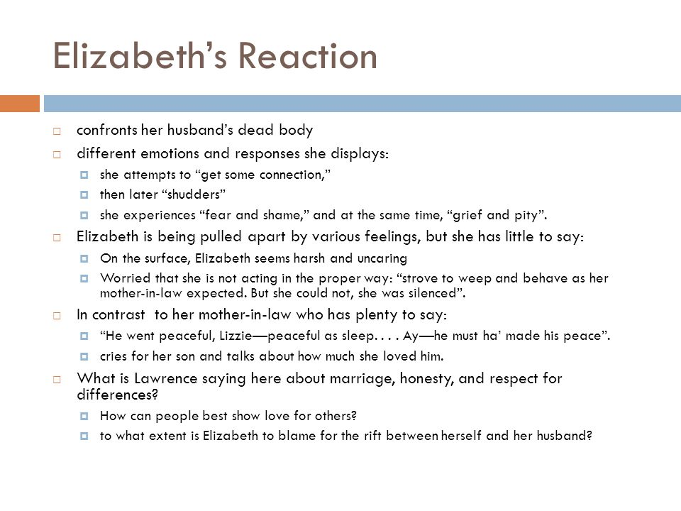 Elizabeth's Reaction  confronts her husband's dead body  different emotions and responses she displays:  she attempts to get some connection,  then later shudders  she experiences fear and shame, and at the same time, grief and pity .