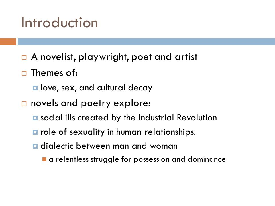 Introduction  A novelist, playwright, poet and artist  Themes of:  love, sex, and cultural decay  novels and poetry explore:  social ills created by the Industrial Revolution  role of sexuality in human relationships.