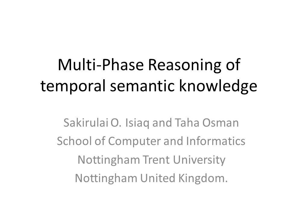 Multi-Phase Reasoning of temporal semantic knowledge Sakirulai O. Isiaq and Taha Osman School of Computer and Informatics Nottingham Trent University