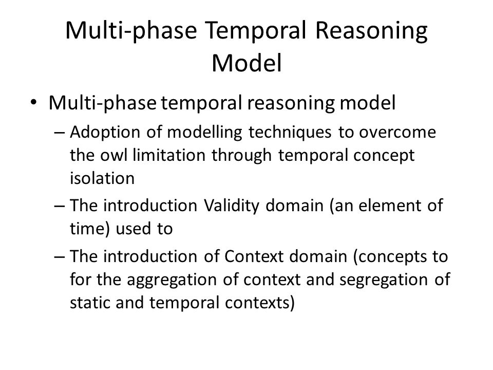 Multi-phase Temporal Reasoning Model Multi-phase temporal reasoning model – Adoption of modelling techniques to overcome the owl limitation through te