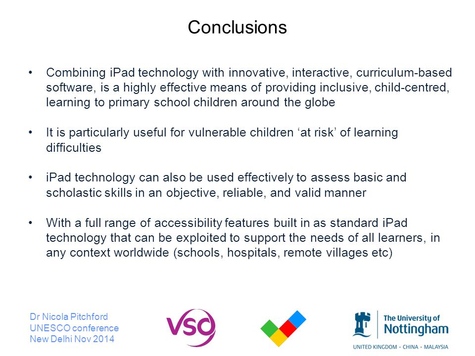 Dr Nicola Pitchford UNESCO conference New Delhi Nov 2014 Conclusions Combining iPad technology with innovative, interactive, curriculum-based software, is a highly effective means of providing inclusive, child-centred, learning to primary school children around the globe It is particularly useful for vulnerable children 'at risk' of learning difficulties iPad technology can also be used effectively to assess basic and scholastic skills in an objective, reliable, and valid manner With a full range of accessibility features built in as standard iPad technology that can be exploited to support the needs of all learners, in any context worldwide (schools, hospitals, remote villages etc)