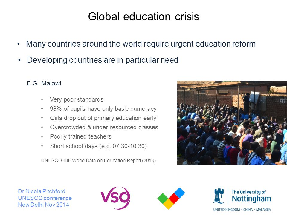 Dr Nicola Pitchford UNESCO conference New Delhi Nov 2014 Global education crisis Many countries around the world require urgent education reform Developing countries are in particular need E.G.