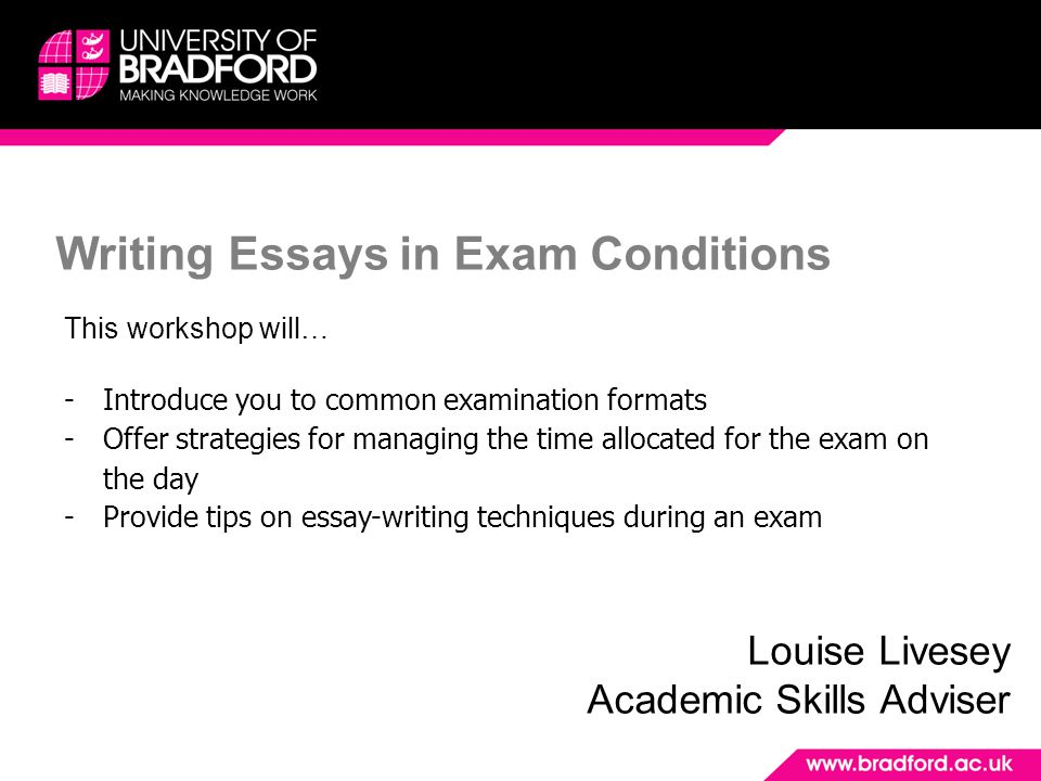 Writing Essays in Exam Conditions Louise Livesey Academic Skills Adviser This workshop will… -Introduce you to common examination formats -Offer strategies for managing the time allocated for the exam on the day -Provide tips on essay-writing techniques during an exam