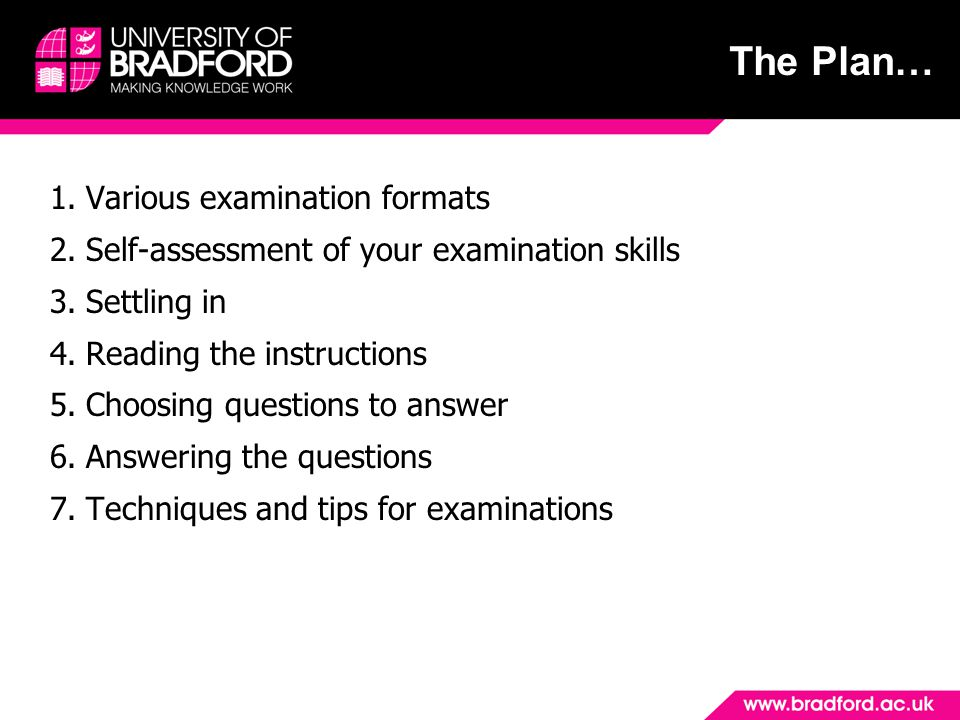 The Plan… 1.Various examination formats 2.Self-assessment of your examination skills 3.Settling in 4.Reading the instructions 5.Choosing questions to answer 6.Answering the questions 7.Techniques and tips for examinations