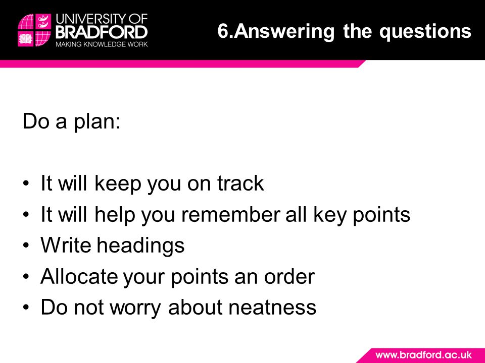 Do a plan: It will keep you on track It will help you remember all key points Write headings Allocate your points an order Do not worry about neatness 6.Answering the questions
