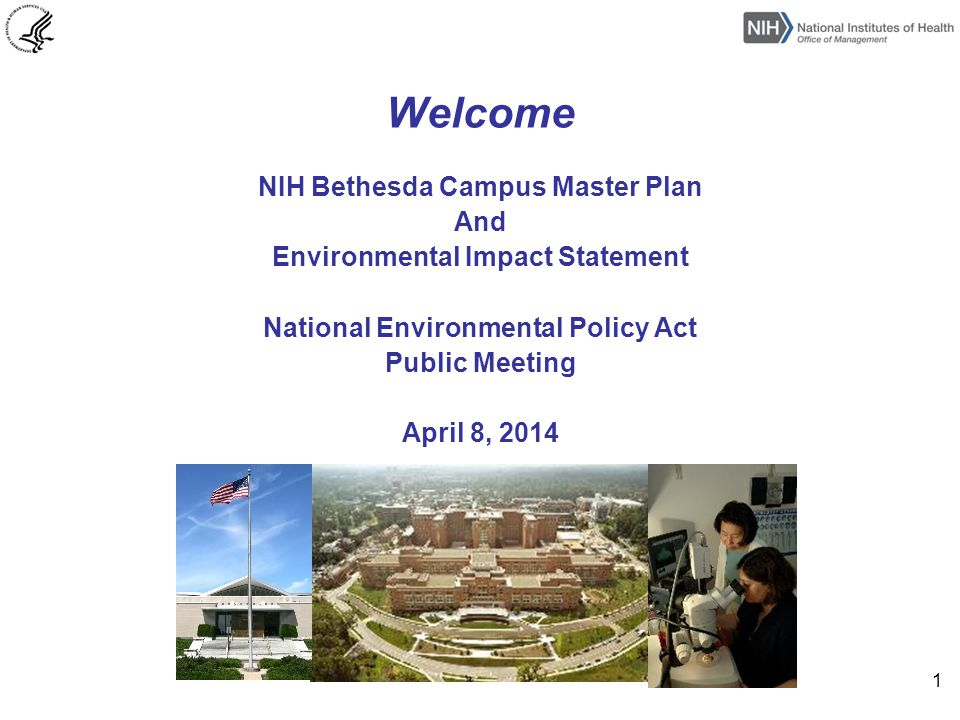 Welcome NIH Bethesda Campus Master Plan And Environmental Impact Statement National Environmental Policy Act Public Meeting April 8, 2014 1