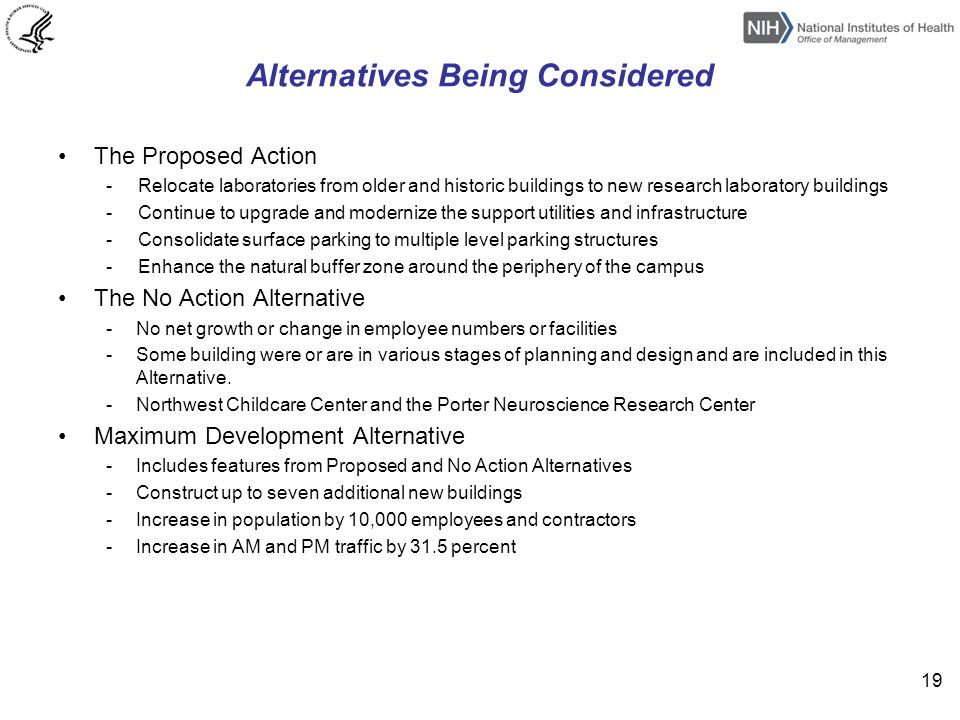 Alternatives Being Considered The Proposed Action - Relocate laboratories from older and historic buildings to new research laboratory buildings - Continue to upgrade and modernize the support utilities and infrastructure - Consolidate surface parking to multiple level parking structures - Enhance the natural buffer zone around the periphery of the campus The No Action Alternative -No net growth or change in employee numbers or facilities -Some building were or are in various stages of planning and design and are included in this Alternative.