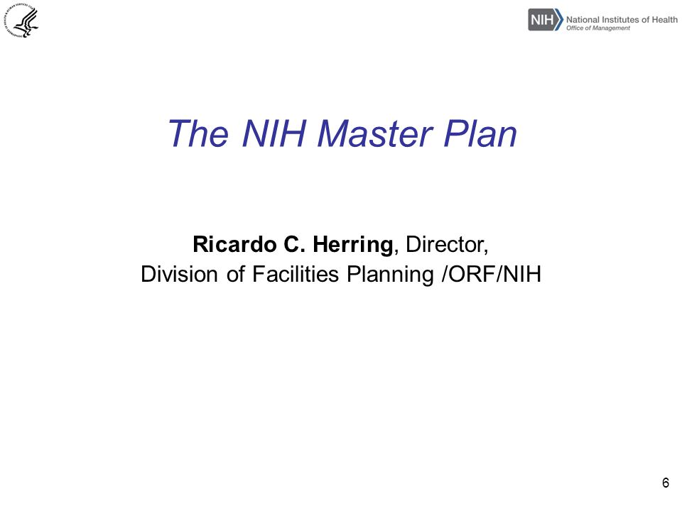 The NIH Master Plan Ricardo C. Herring, Director, Division of Facilities Planning /ORF/NIH 6