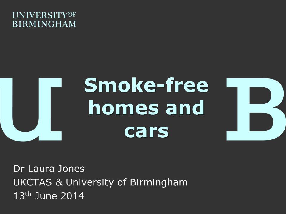 Smoke-free homes and cars Dr Laura Jones UKCTAS & University of Birmingham 13 th June 2014