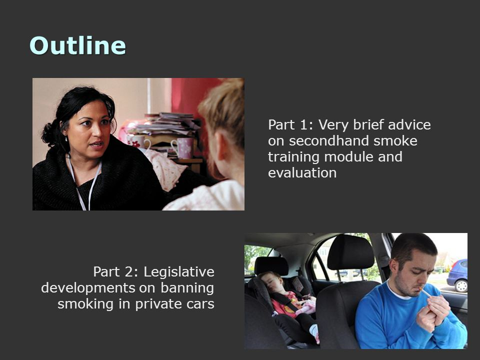 Outline Part 2: Legislative developments on banning smoking in private cars Part 1: Very brief advice on secondhand smoke training module and evaluation