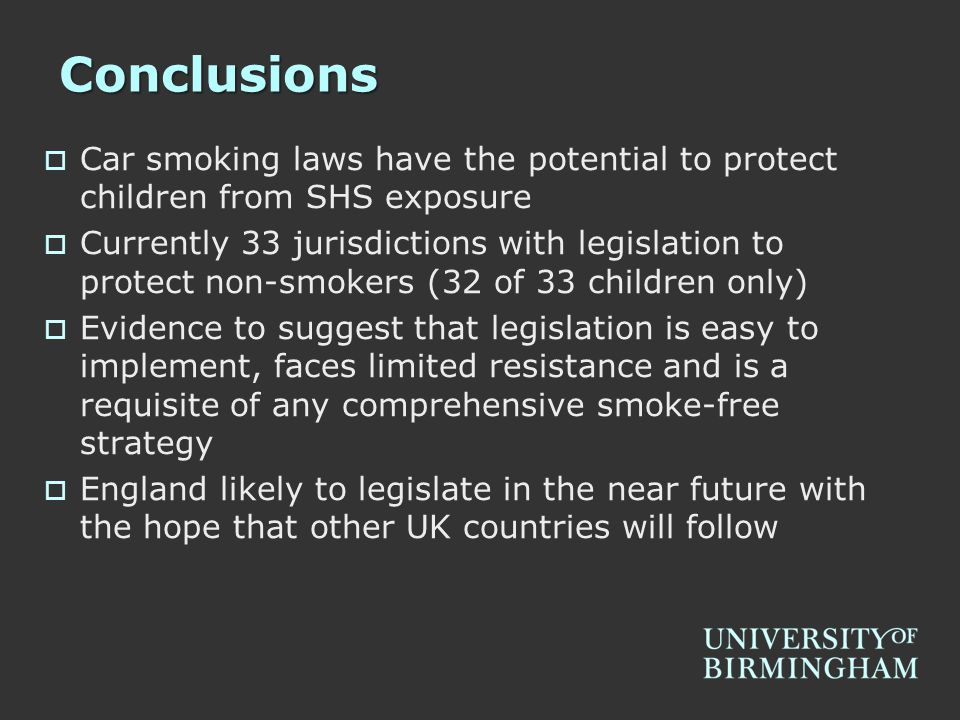 Conclusions  Car smoking laws have the potential to protect children from SHS exposure  Currently 33 jurisdictions with legislation to protect non-smokers (32 of 33 children only)  Evidence to suggest that legislation is easy to implement, faces limited resistance and is a requisite of any comprehensive smoke-free strategy  England likely to legislate in the near future with the hope that other UK countries will follow