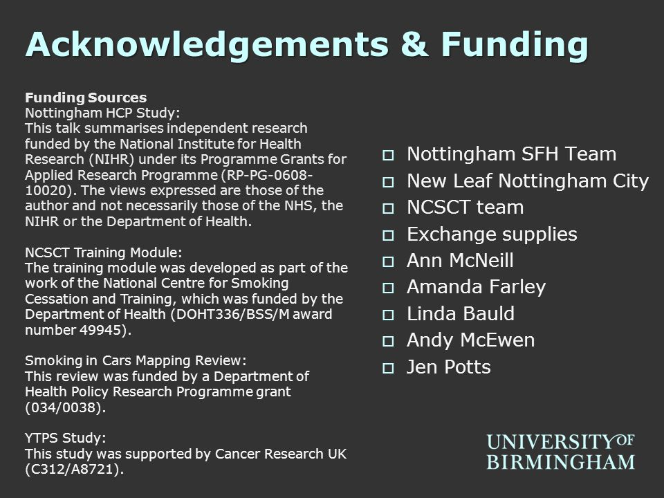 Acknowledgements & Funding  Nottingham SFH Team  New Leaf Nottingham City  NCSCT team  Exchange supplies  Ann McNeill  Amanda Farley  Linda Bauld  Andy McEwen  Jen Potts Funding Sources Nottingham HCP Study: This talk summarises independent research funded by the National Institute for Health Research (NIHR) under its Programme Grants for Applied Research Programme (RP-PG-0608- 10020).