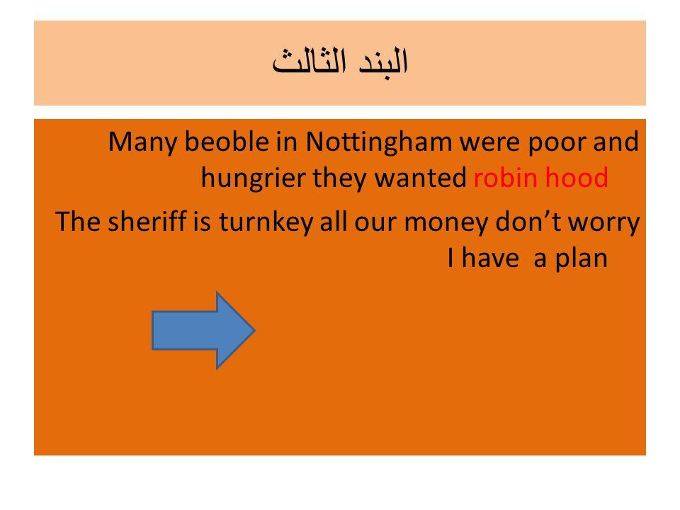 البند الثالث Many beoble in Nottingham were poor and hungrier they wanted robin hood The sheriff is turnkey all our money don't worry I have a plan