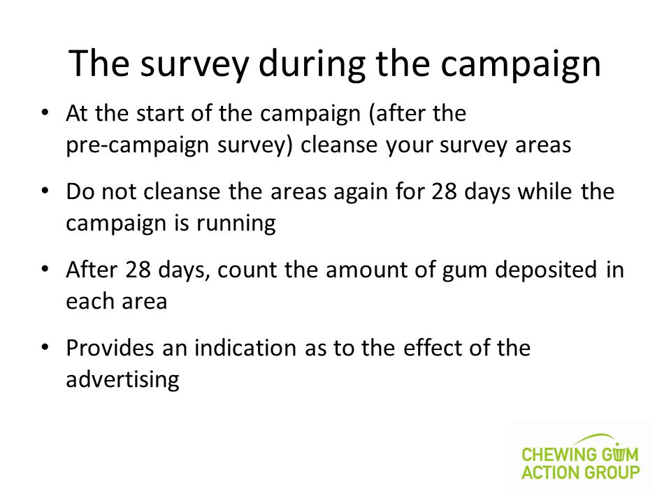 The survey during the campaign At the start of the campaign (after the pre-campaign survey) cleanse your survey areas Do not cleanse the areas again for 28 days while the campaign is running After 28 days, count the amount of gum deposited in each area Provides an indication as to the effect of the advertising
