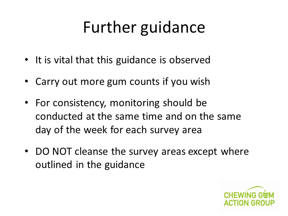 Further guidance It is vital that this guidance is observed Carry out more gum counts if you wish For consistency, monitoring should be conducted at the same time and on the same day of the week for each survey area DO NOT cleanse the survey areas except where outlined in the guidance