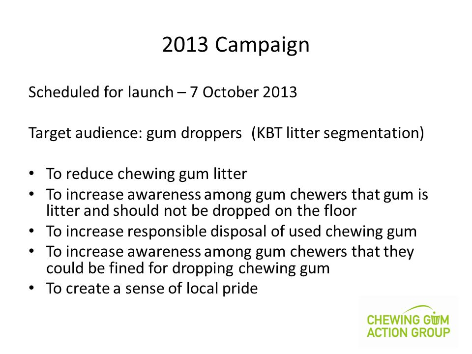 2013 Campaign Scheduled for launch – 7 October 2013 Target audience: gum droppers (KBT litter segmentation) To reduce chewing gum litter To increase awareness among gum chewers that gum is litter and should not be dropped on the floor To increase responsible disposal of used chewing gum To increase awareness among gum chewers that they could be fined for dropping chewing gum To create a sense of local pride
