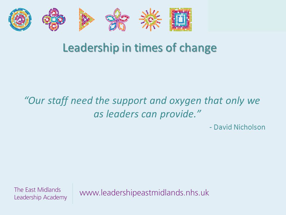 Leadership in times of change Our staff need the support and oxygen that only we as leaders can provide. - David Nicholson