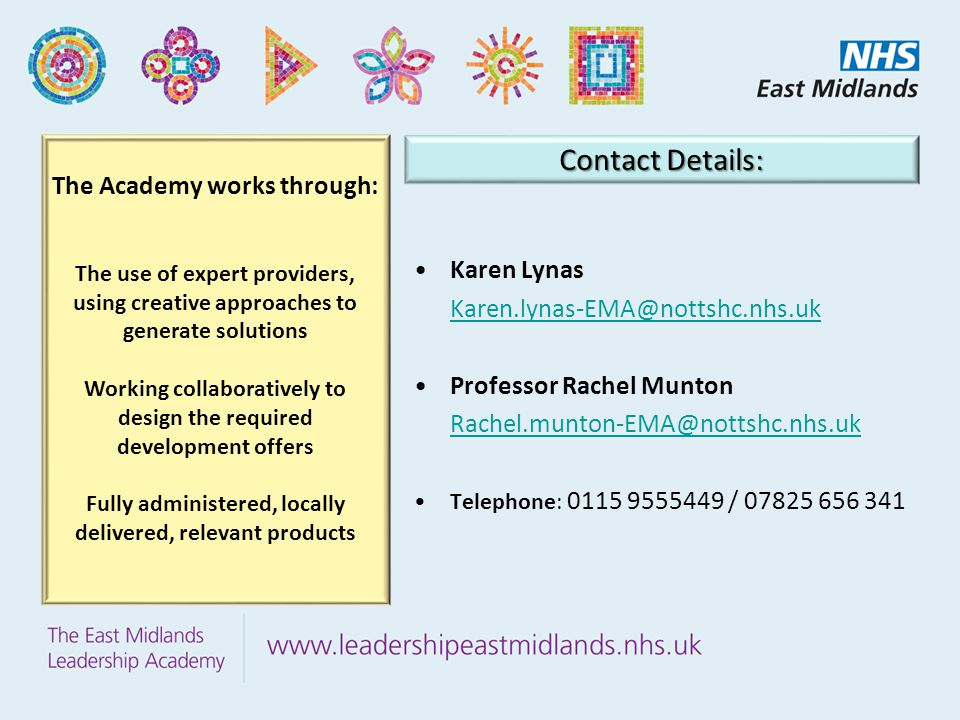 Karen Lynas Karen.lynas-EMA@nottshc.nhs.uk Professor Rachel Munton Rachel.munton-EMA@nottshc.nhs.uk Telephone: 0115 9555449 / 07825 656 341 The Academy works through: The use of expert providers, using creative approaches to generate solutions Working collaboratively to design the required development offers Fully administered, locally delivered, relevant products Contact Details: