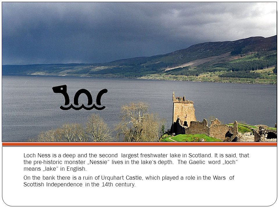 Loch Ness is a deep and the second largest freshwater lake in Scotland.