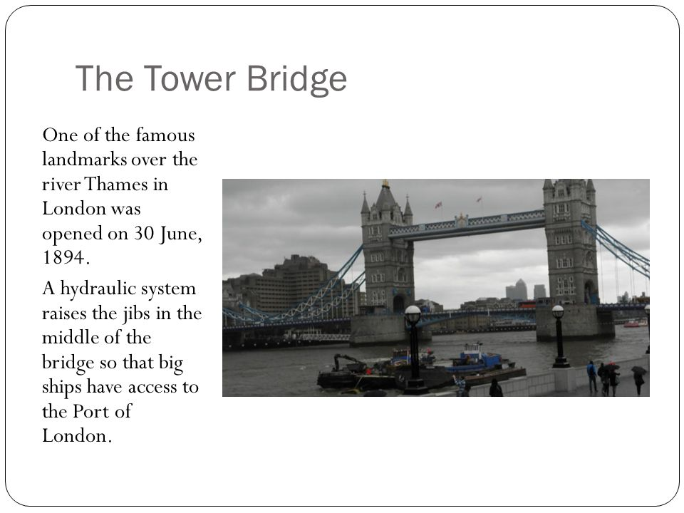 The Tower Bridge One of the famous landmarks over the river Thames in London was opened on 30 June, 1894.