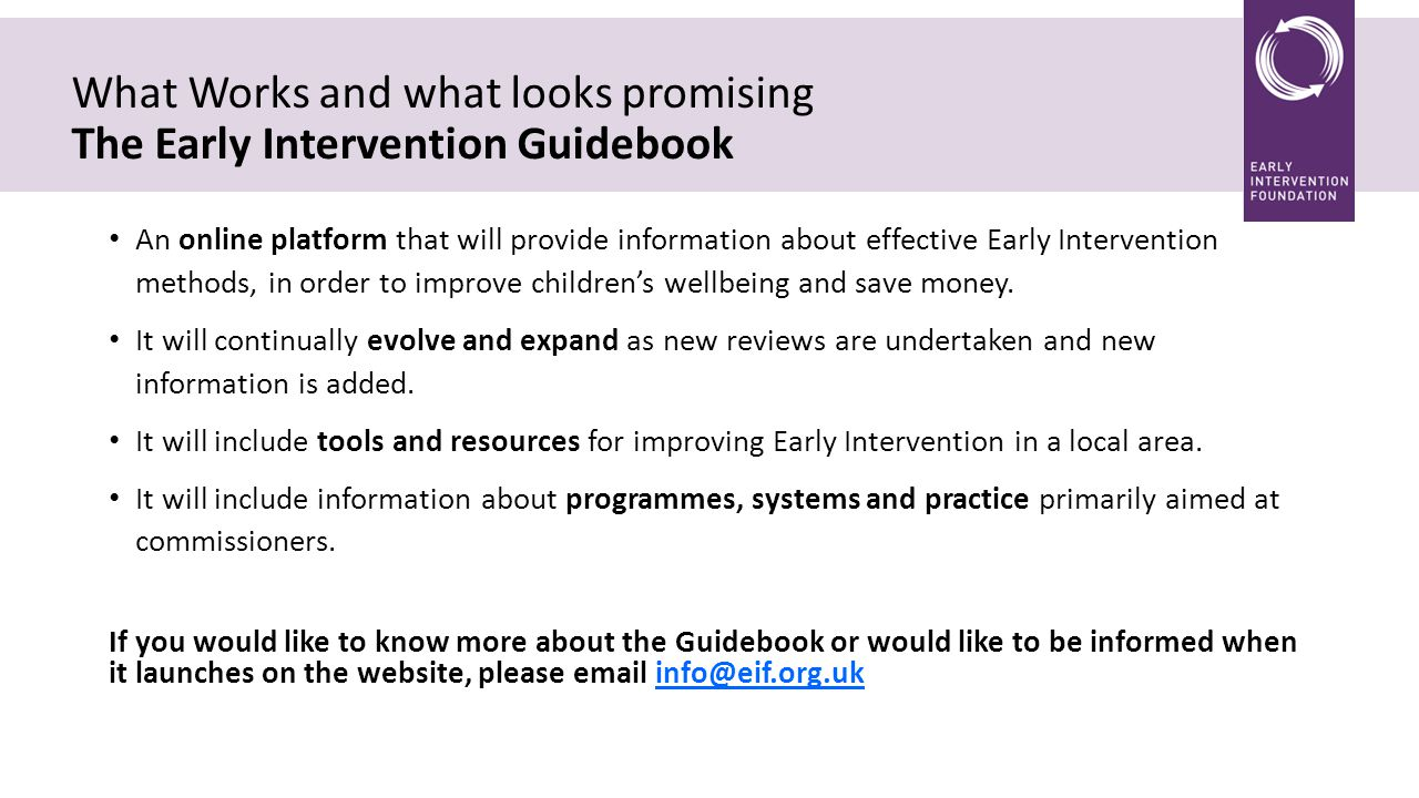 What Works and what looks promising The Early Intervention Guidebook An online platform that will provide information about effective Early Intervention methods, in order to improve children's wellbeing and save money.
