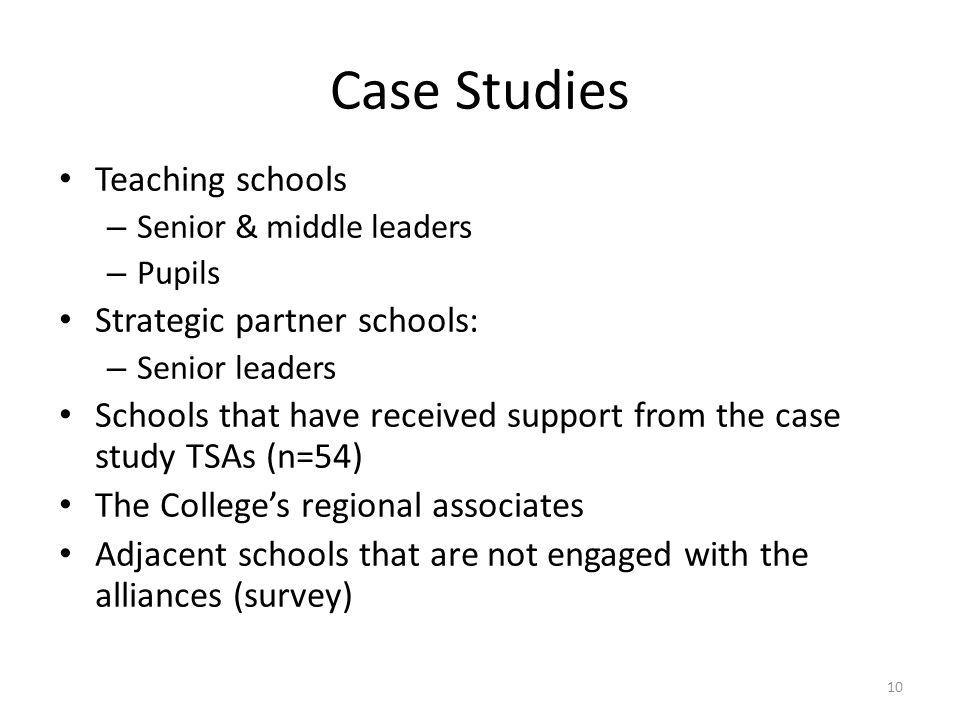 Case Studies Teaching schools – Senior & middle leaders – Pupils Strategic partner schools: – Senior leaders Schools that have received support from the case study TSAs (n=54) The College's regional associates Adjacent schools that are not engaged with the alliances (survey) 10