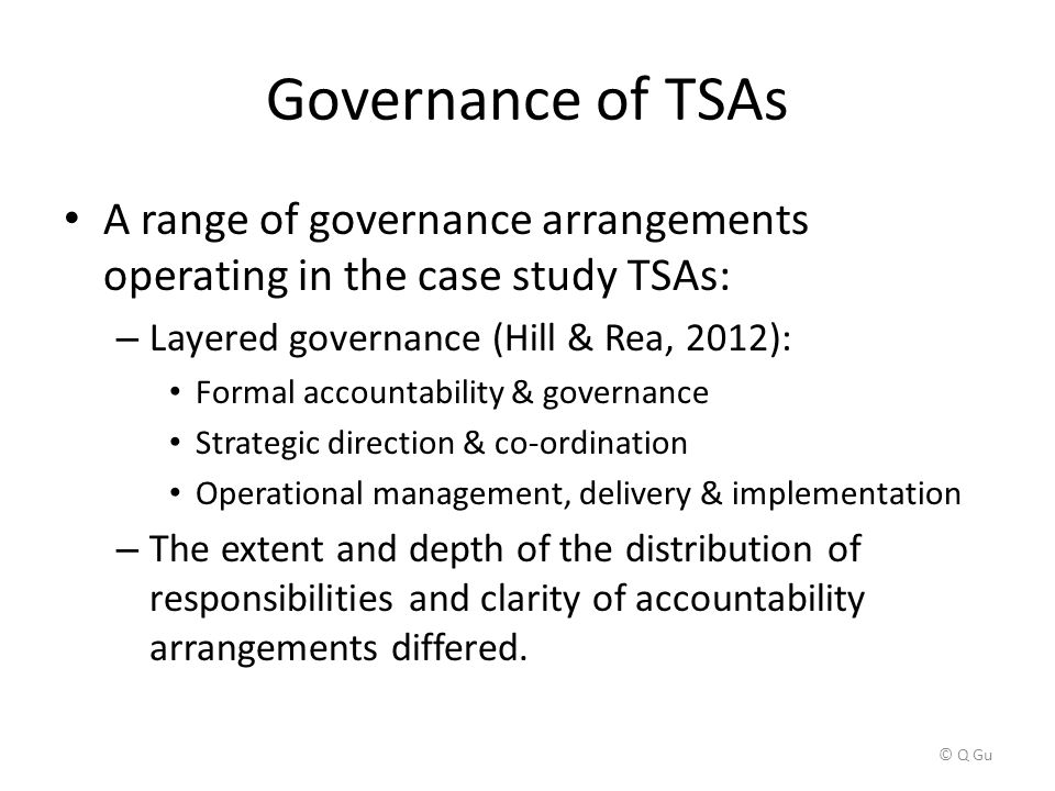 Governance of TSAs A range of governance arrangements operating in the case study TSAs: – Layered governance (Hill & Rea, 2012): Formal accountability & governance Strategic direction & co-ordination Operational management, delivery & implementation – The extent and depth of the distribution of responsibilities and clarity of accountability arrangements differed.