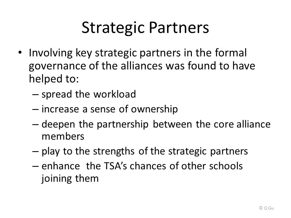 Strategic Partners Involving key strategic partners in the formal governance of the alliances was found to have helped to: – spread the workload – increase a sense of ownership – deepen the partnership between the core alliance members – play to the strengths of the strategic partners – enhance the TSA's chances of other schools joining them © Q Gu
