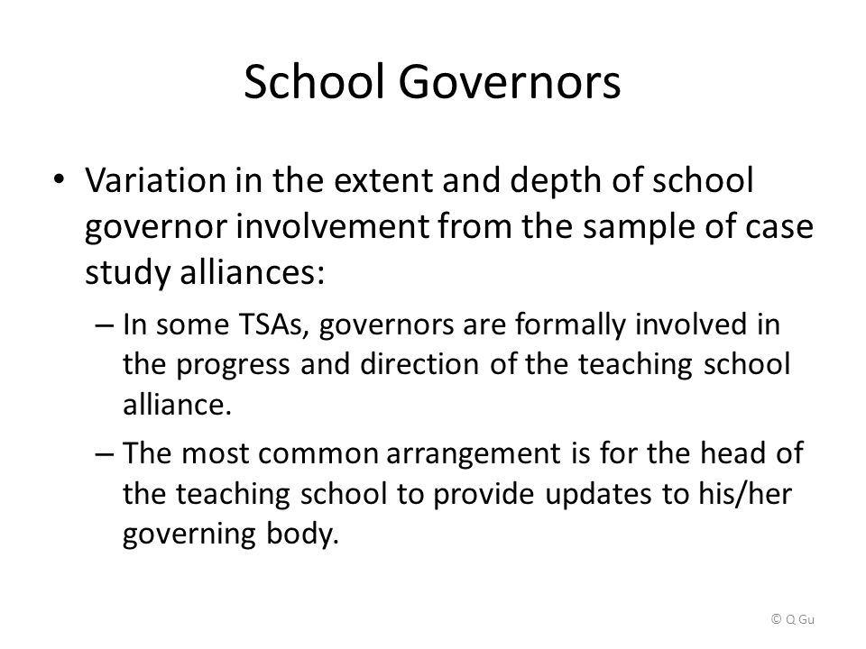 School Governors Variation in the extent and depth of school governor involvement from the sample of case study alliances: – In some TSAs, governors are formally involved in the progress and direction of the teaching school alliance.