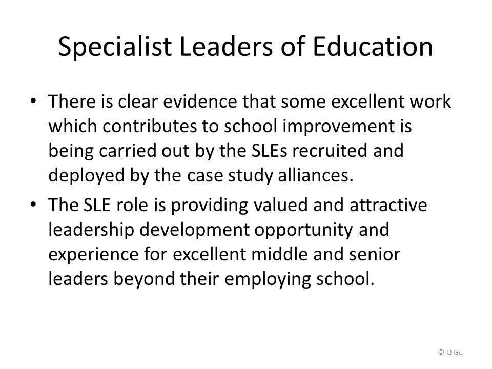 Specialist Leaders of Education There is clear evidence that some excellent work which contributes to school improvement is being carried out by the SLEs recruited and deployed by the case study alliances.
