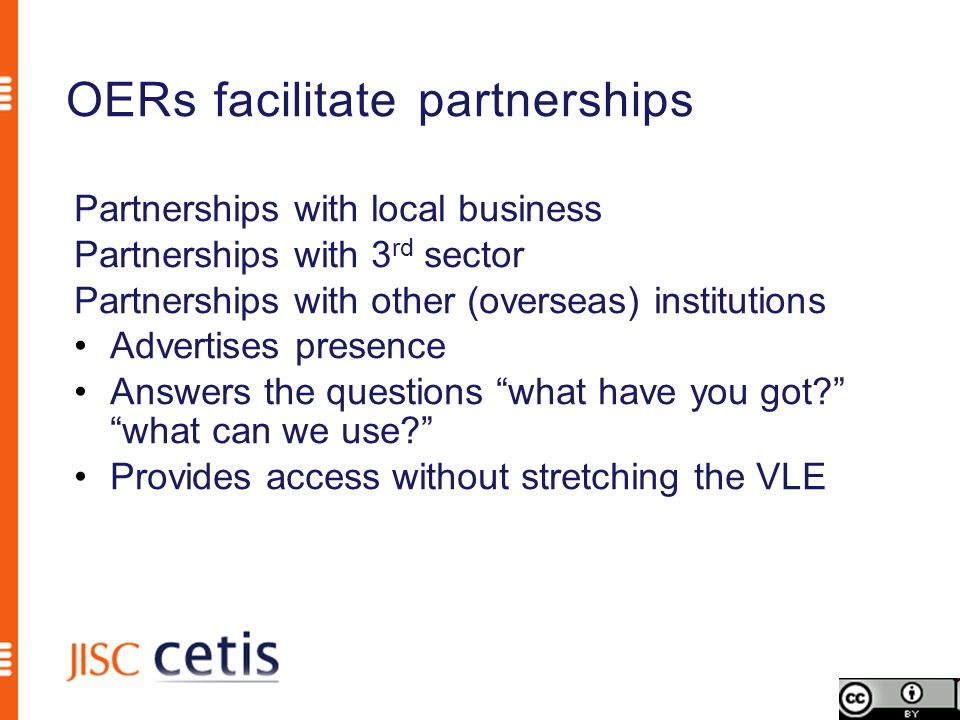 OERs facilitate partnerships Partnerships with local business Partnerships with 3 rd sector Partnerships with other (overseas) institutions Advertises presence Answers the questions what have you got? what can we use? Provides access without stretching the VLE