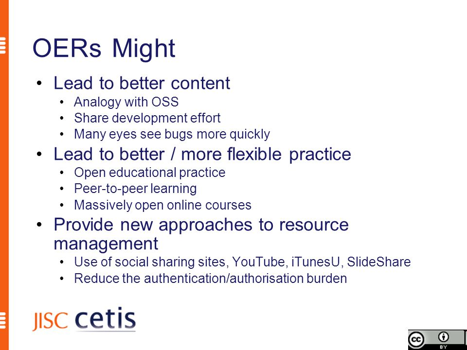 OERs Might Lead to better content Analogy with OSS Share development effort Many eyes see bugs more quickly Lead to better / more flexible practice Open educational practice Peer-to-peer learning Massively open online courses Provide new approaches to resource management Use of social sharing sites, YouTube, iTunesU, SlideShare Reduce the authentication/authorisation burden