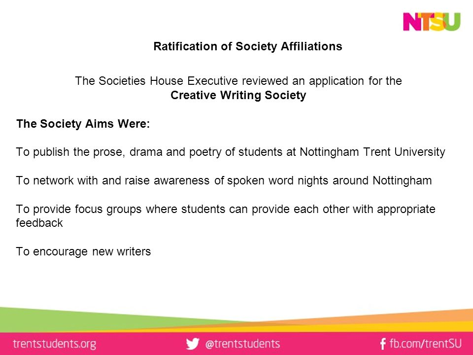 Ratification of Society Affiliations The Societies House Executive reviewed an application for the Creative Writing Society The Society Aims Were: To publish the prose, drama and poetry of students at Nottingham Trent University To network with and raise awareness of spoken word nights around Nottingham To provide focus groups where students can provide each other with appropriate feedback To encourage new writers