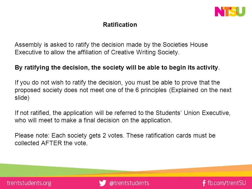 Ratification Assembly is asked to ratify the decision made by the Societies House Executive to allow the affiliation of Creative Writing Society.