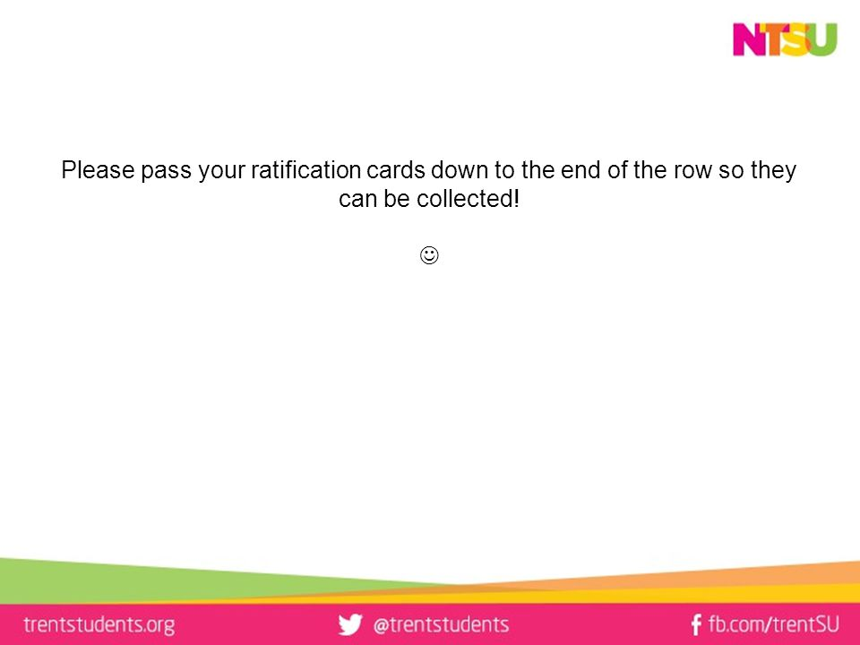 Please pass your ratification cards down to the end of the row so they can be collected!