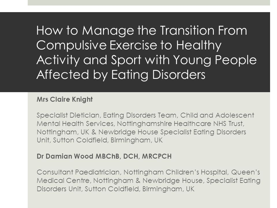 How to Manage the Transition From Compulsive Exercise to Healthy Activity and Sport with Young People Affected by Eating Disorders Mrs Claire Knight Specialist Dietician, Eating Disorders Team, Child and Adolescent Mental Health Services, Nottinghamshire Healthcare NHS Trust, Nottingham, UK & Newbridge House Specialist Eating Disorders Unit, Sutton Coldfield, Birmingham, UK Dr Damian Wood MBChB, DCH, MRCPCH Consultant Paediatrician, Nottingham Children's Hospital, Queen's Medical Centre, Nottingham & Newbridge House, Specialist Eating Disorders Unit, Sutton Coldfield, Birmingham, UK