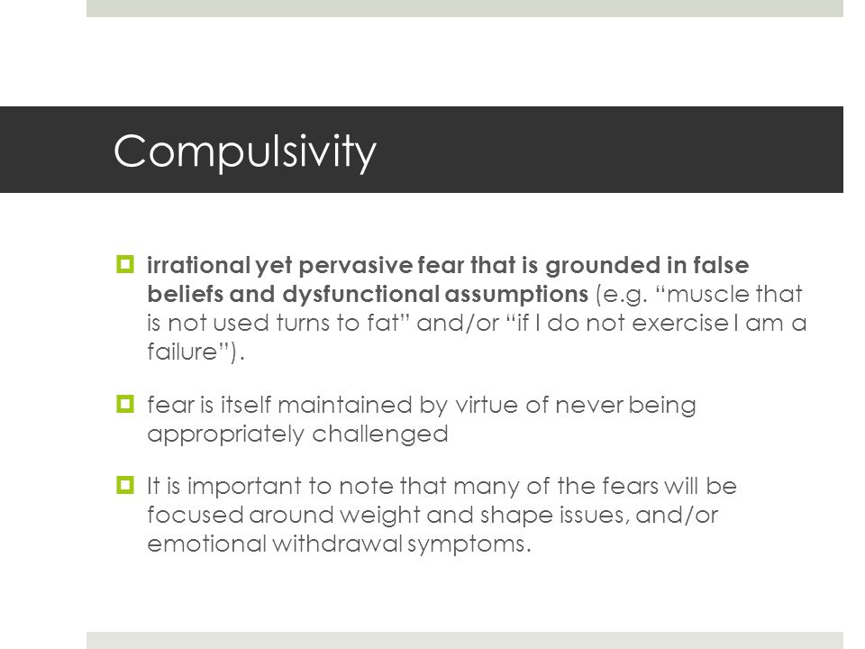 Compulsivity  irrational yet pervasive fear that is grounded in false beliefs and dysfunctional assumptions (e.g.