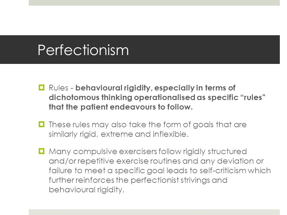 "Perfectionism  Rules - behavioural rigidity, especially in terms of dichotomous thinking operationalised as specific rules "" that the patient endeavours to follow."