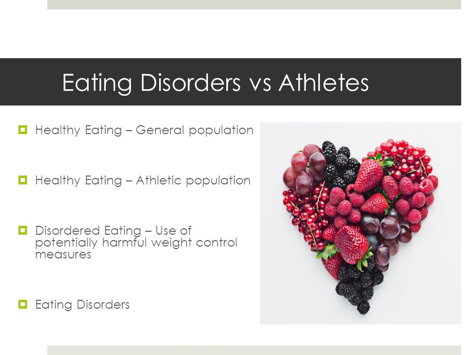 Eating Disorders vs Athletes  Healthy Eating – General population  Healthy Eating – Athletic population  Disordered Eating – Use of potentially harmful weight control measures  Eating Disorders