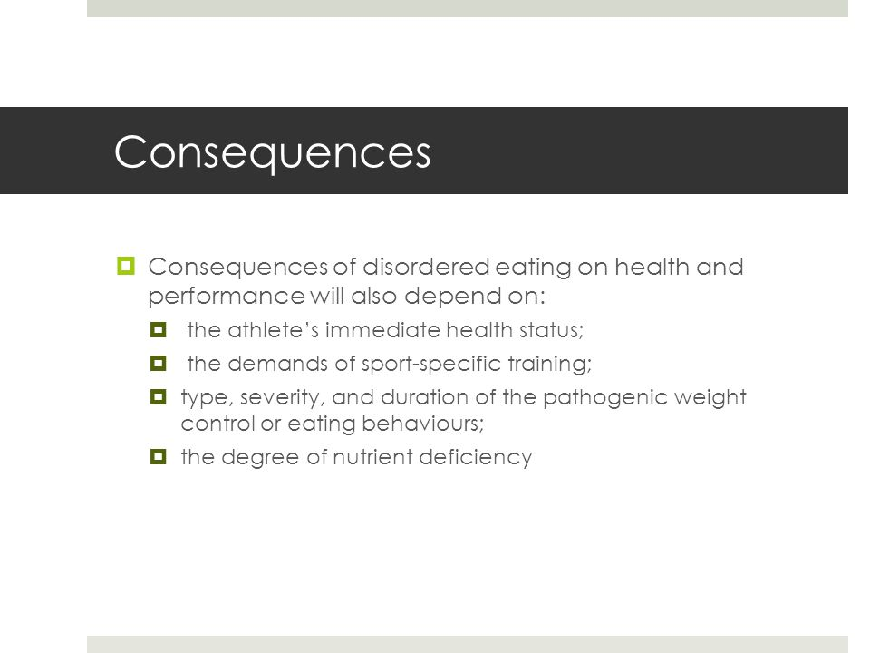 Consequences  Consequences of disordered eating on health and performance will also depend on:  the athlete's immediate health status;  the demands of sport-specific training;  type, severity, and duration of the pathogenic weight control or eating behaviours;  the degree of nutrient deficiency