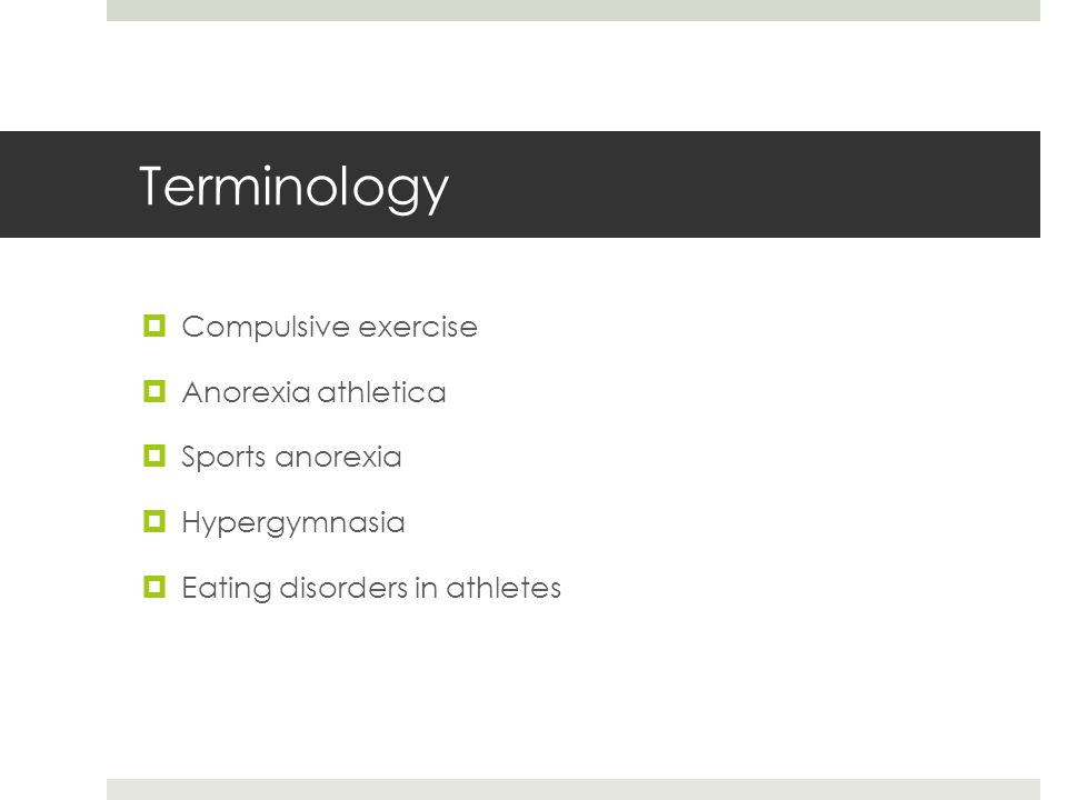 Terminology  Compulsive exercise  Anorexia athletica  Sports anorexia  Hypergymnasia  Eating disorders in athletes
