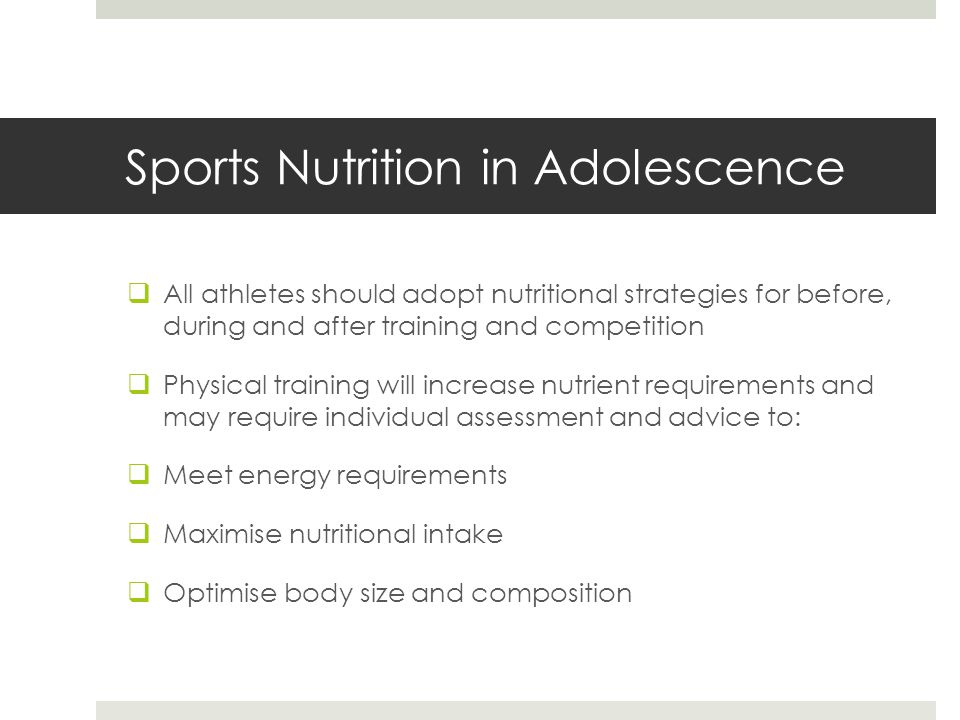 Sports Nutrition in Adolescence  All athletes should adopt nutritional strategies for before, during and after training and competition  Physical training will increase nutrient requirements and may require individual assessment and advice to:  Meet energy requirements  Maximise nutritional intake  Optimise body size and composition
