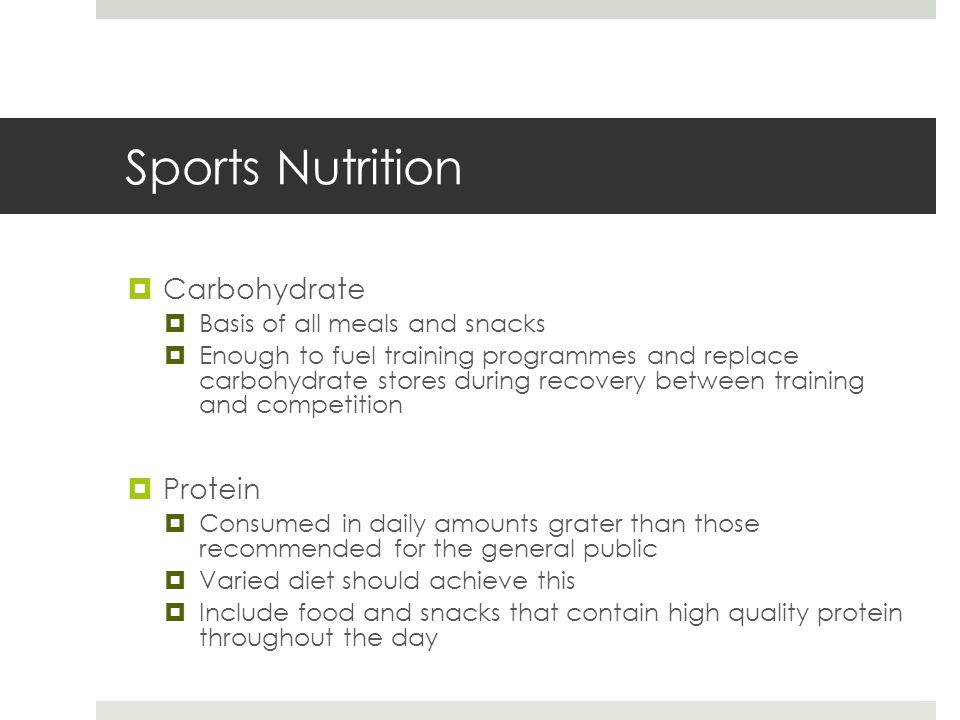 Sports Nutrition  Carbohydrate  Basis of all meals and snacks  Enough to fuel training programmes and replace carbohydrate stores during recovery between training and competition  Protein  Consumed in daily amounts grater than those recommended for the general public  Varied diet should achieve this  Include food and snacks that contain high quality protein throughout the day
